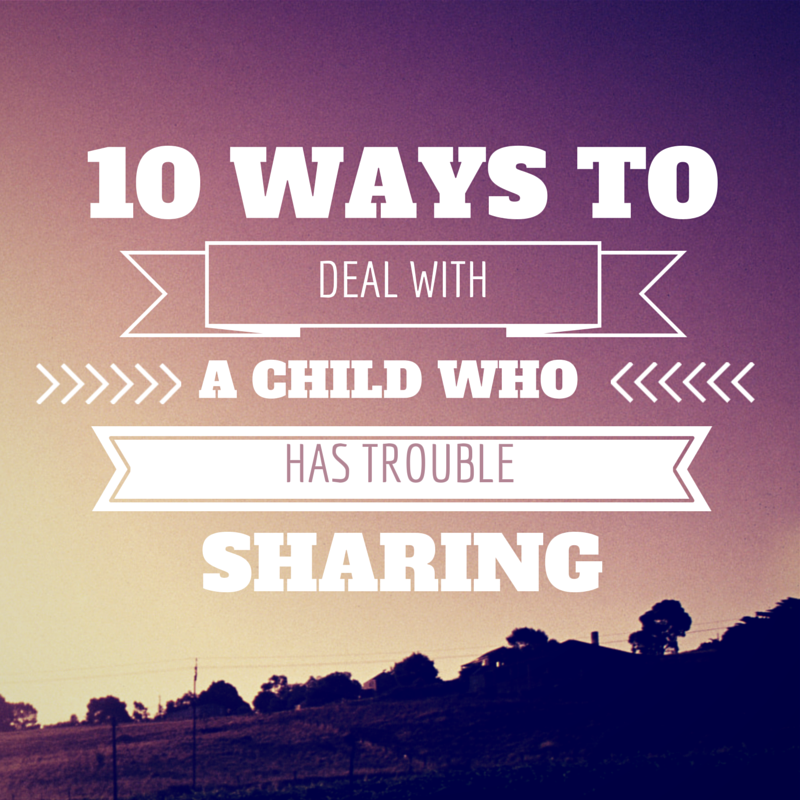 10 ways to deal with a child who has trouble sharing